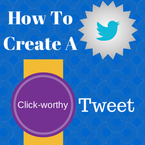 How To Create A Click-Worthy Tweet